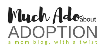 Adoptive Mom Blog – Much Ado About Adoption